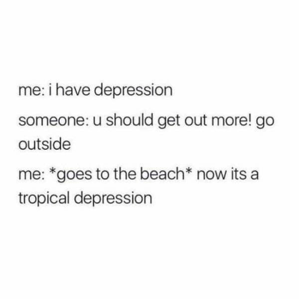 Text - me: i have depression someone: u should get out more! go outside me: *goes to the beach* now its a tropical depression