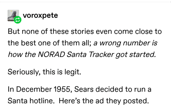 Text - voroxpete But none of these stories even come close to the best one of them all; a wrong number is how the NORAD Santa Tracker got started. Seriously, this is legit. In December 1955, Sears decided to run a Santa hotline. Here's the ad they posted.