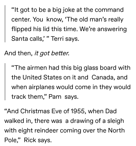 "Text - ""It got to be a big joke at the command center. You know, 'The old man's really flipped his lid this time. We're answering Santa calls,' "" Terri says. And then, it got better. ""The airmen had this big glass board with the United States on it and Canada, and when airplanes would come in they would track them,"" Pam says. ""And Christmas Eve of 1955, when Dad walked in, there was a drawing of a sleigh with eight reindeer coming over the North Pole,"" Rick says."