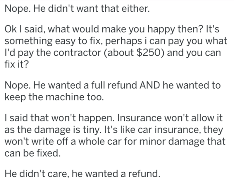 Text - Nope. He didn't want that either. Ok I said, what would make you happy then? It's something easy to fix, perhaps i can pay you what I'd pay the contractor (about $250) and you can fix it? Nope. He wanted a full refund AND he wanted to keep the machine too. I said that won't happen. Insurance won't allow it as the damage is tiny. It's like car insurance, they won't write off a whole car for minor damage that can be fixed. He didn't care, he wanted a refund.