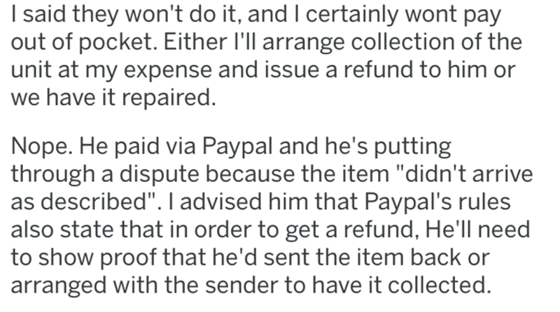 """Text - I said they won't do it, andI certainly wont pay out of pocket. Either l'll arrange collection of the unit at my expense and issue a refund to him or we have it repaired. Nope. He paid via Paypal and he's putting through a dispute because the item """"didn't arrive as described"""". I advised him that Paypal's rules also state that in order to get a refund, He'll need to show proof that he'd sent the item back or arranged with the sender to have it collected."""