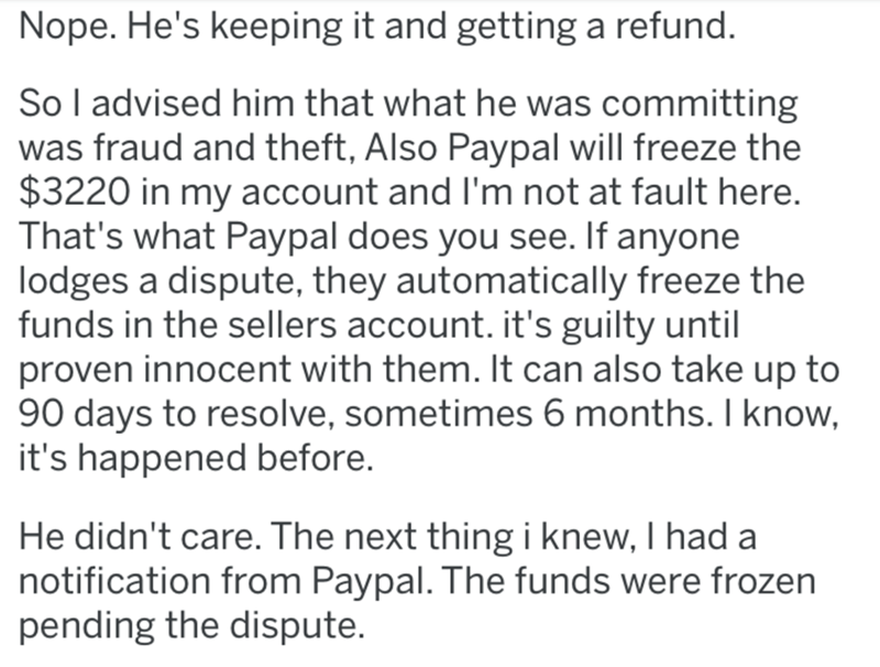 Text - Nope. He's keeping it and getting a refund. So l advised him that what he was committing was fraud and theft, Also Paypal will freeze the $3220 in my account and l'm not at fault here. That's what Paypal does you see. If anyone lodges a dispute, they automatically freeze the funds in the sellers account. it's guilty until proven innocent with them. It can also take up to 90 days to resolve, sometimes 6 months. I know, it's happened before. He didn't care. The next thing i knew, I had a no