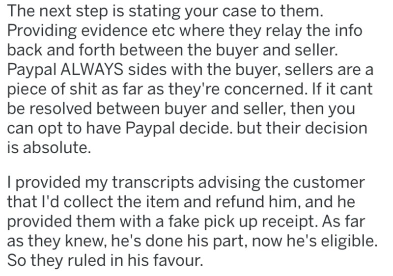 Text - The next step is stating your case to them. Providing evidence etc where they relay the info back and forth between the buyer and seller. Paypal ALWAYS sides with the buyer, sellers are a piece of shit as far as they're concerned. If it cant be resolved between buyer and seller, then you can opt to have Paypal decide. but their decision is absolute. I provided my transcripts advising the customer that l'd collect the item and refund him, and he provided them with a fake pick up receipt. A