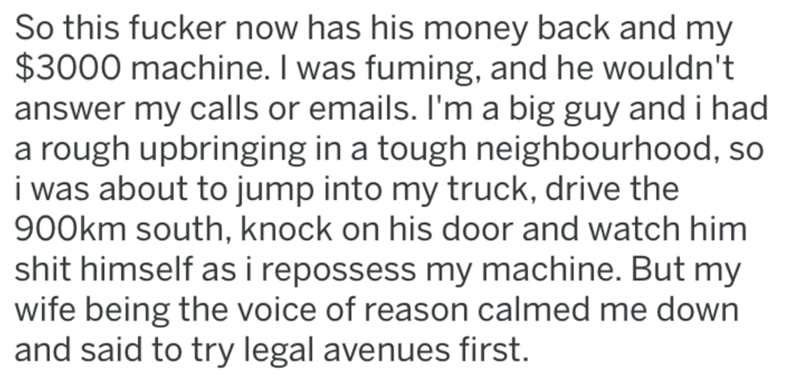 Text - So this fucker now has his money back and my $3000 machine. I was fuming, and he wouldn't answer my calls or emails. Il'm a big guy and i had a rough upbringing in a tough neighbourhood, so i was about to jump into my truck, drive the 900km south, knock on his door and watch him shit himself as i repossess my machine. But my wife being the voice of reason calmed me down and said to try legal avenues first.