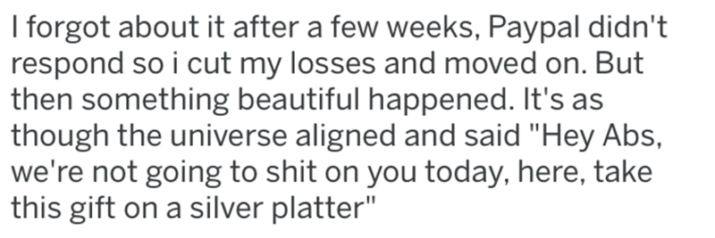 """Text - I forgot about it after a few weeks, Paypal didn't respond so i cut my losses and moved on. But then something beautiful happened. It's as though the universe aligned and said """"Hey Abs, we're not going to shit on you today, here, take this gift on a silver platter"""""""