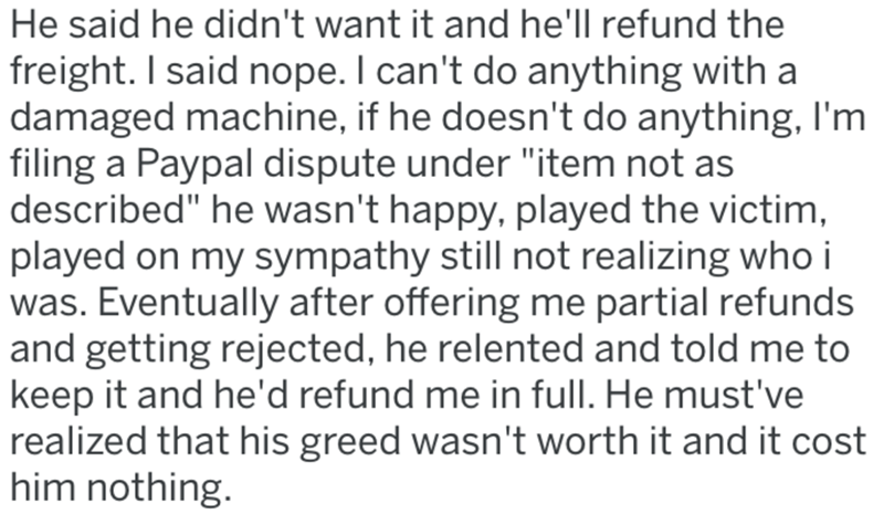 """Text - He said he didn't want it and he'll refund the freight. I said nope. I can't do anything with a damaged machine, if he doesn't do anything, l'm filing a Paypal dispute under """"item not as described"""" he wasn't happy, played the victim, played on my sympathy still not realizing who i was. Eventually after offering me partial refunds and getting rejected, he relented and told me to keep it and he'd refund me in full. He must've realized that his greed wasn't worth it and it cost him nothing."""