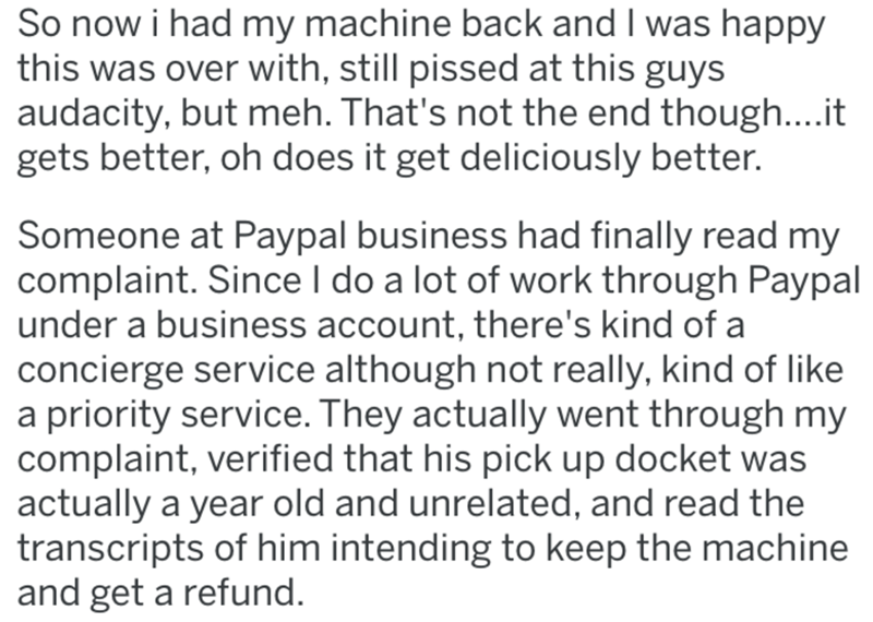 Text - So now i had my machine back and I was happy this was over with, still pissed at this guys audacity, but meh. That's not the end though....it gets better, oh does it get deliciously better. Someone at Paypal business had finally read my complaint. Since I do a lot of work through Paypal under a business account, there's kind of a concierge service although not really, kind of like a priority service. They actually went through my complaint, verified that his pick up docket was actually a