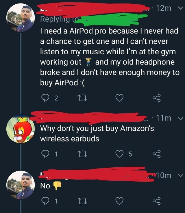 Text - 12m v Replying to I need a AirPod pro because I never had a chance to get one and I can't never listen to my music while I'm at the gym working out Y and my old headphone broke and I don't have enough money to buy AirPod :( : 11m v Why don't you just buy Amazon's wireless earbuds 25 10m v No