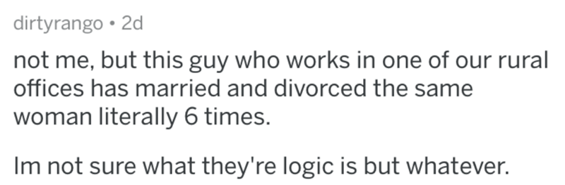 Text - dirtyrango • 2d not me, but this guy who works in one of our rural offices has married and divorced the same woman literally 6 times. Im not sure what they're logic is but whatever.