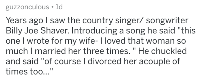 """Text - guzzonculous • ld Years ago I saw the country singer/ songwriter Billy Joe Shaver. Introducing a song he said """"this one I wrote for my wife- I loved that woman so much I married her three times. """" He chuckled and said """"of course I divorced her acouple of times too..."""""""
