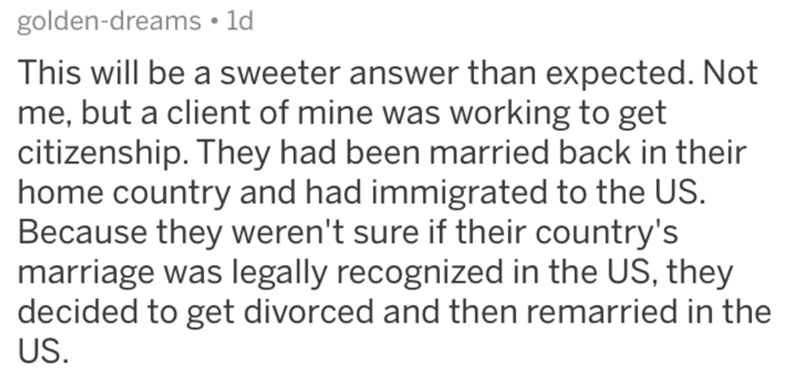 Text - golden-dreams • ld This will be a sweeter answer than expected. Not me, but a client of mine was working to get citizenship. They had been married back in their home country and had immigrated to the US. Because they weren't sure if their country's marriage was legally recognized in the US, they decided to get divorced and then remarried in the US.