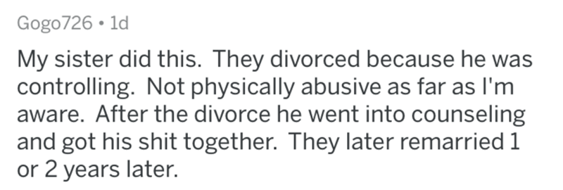 Text - Gogo726 • 1d My sister did this. They divorced because he was controlling. Not physically abusive as far as l'm aware. After the divorce he went into counseling and got his shit together. They later remarried 1 or 2 years later.