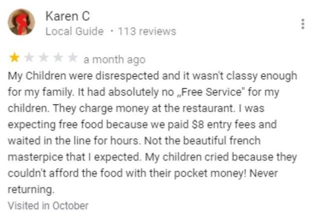 """Text - Karen C Local Guide · 113 reviews a month ago My Children were disrespected and it wasn't classy enough for my family. It had absolutely no """"Free Service"""" for my children. They charge money at the restaurant. I was expecting free food because we paid $8 entry fees and waited in the line for hours. Not the beautiful french masterpice that I expected. My children cried because they couldn't afford the food with their pocket money! Never returning. Visited in October"""