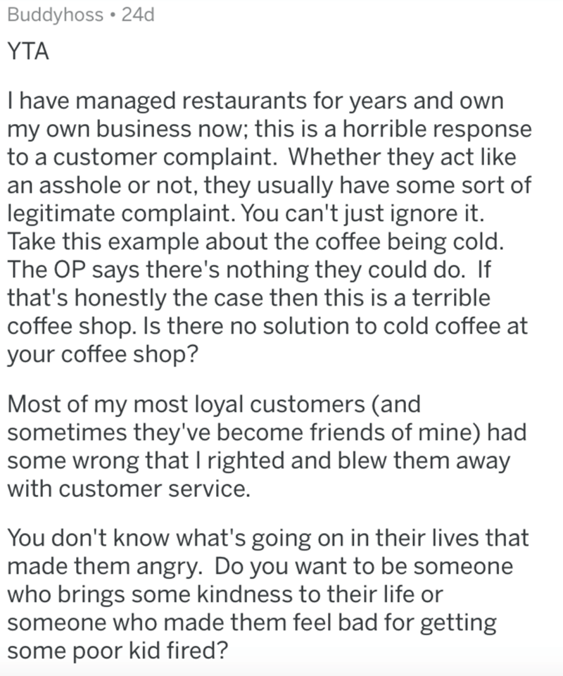 Text - Buddyhoss • 24d YTA I have managed restaurants for years and own my own business now; this is a horrible response to a customer complaint. Whether they act like an asshole or not, they usually have some sort of legitimate complaint. You can't just ignore it. Take this example about the coffee being cold. The OP says there's nothing they could do. If that's honestly the case then this is a terrible coffee shop. Is there no solution to cold coffee at your coffee shop? Most of my most loyal