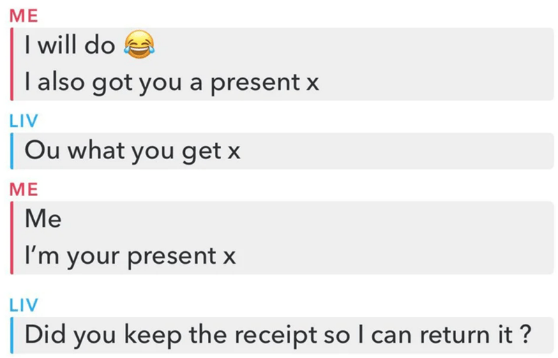 Text - ME I will do I also got you a present x LIV Ou what you get x ME Me I'm your present x LIV Did you keep the receipt so I can return it ?