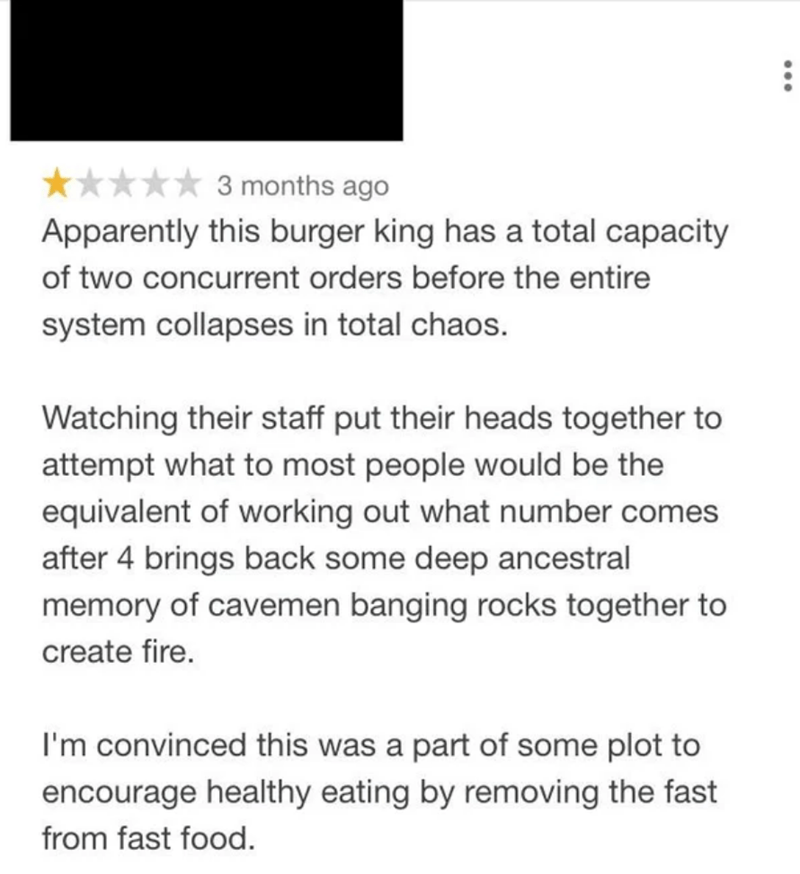 Text - * 3 months ago Apparently this burger king has a total capacity of two concurrent orders before the entire system collapses in total chaos. Watching their staff put their heads together to attempt what to most people would be the equivalent of working out what number comes after 4 brings back some deep ancestral memory of cavemen banging rocks together to create fire. I'm convinced this was a part of some plot to encourage healthy eating by removing the fast from fast food. ...