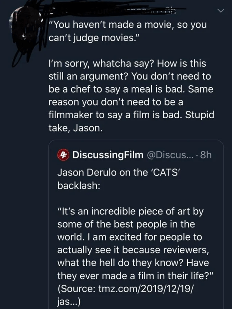 """Text - """"You haven't made a movie, so you can't judge movies."""" I'm sorry, whatcha say? How is this still an argument? You don't need to be a chef to say a meal is bad. Same reason you don't need to be a filmmaker to say a film is bad. Stupid take, Jason. + DiscussingFilm @Discus... 8h Jason Derulo on the 'CATS' backlash: """"It's an incredible piece of art by some of the best people in the world. I am excited for people to actually see it because reviewers, what the hell do they know? Have they ever"""