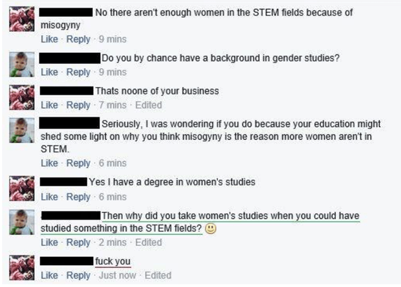 Text - No there aren't enough women in the STEM fields because of misogyny Like Reply 9 mins Do you by chance have a background in gender studies? Like Reply 9 mins IThats noone of your business Like Reply 7 mins Edited Seriously, I was wondering if you do because your education might shed some light on why you think misogyny is the reason more women aren't in STEM. Like Reply 6 mins |Yes I have a degree in women's studies Like Reply 6 mins Then why did you take women's studies when you could ha
