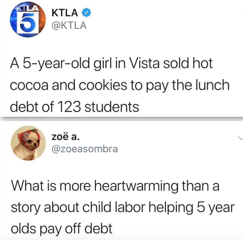 Text - KTLA KTLA O 5) @KTLA A 5-year-old girl in Vista sold hot cOcoa and cookies to pay the lunch debt of 123 students zoë a. @zoeasombra What is more heartwarming thana story about child labor helping 5 year olds pay off debt