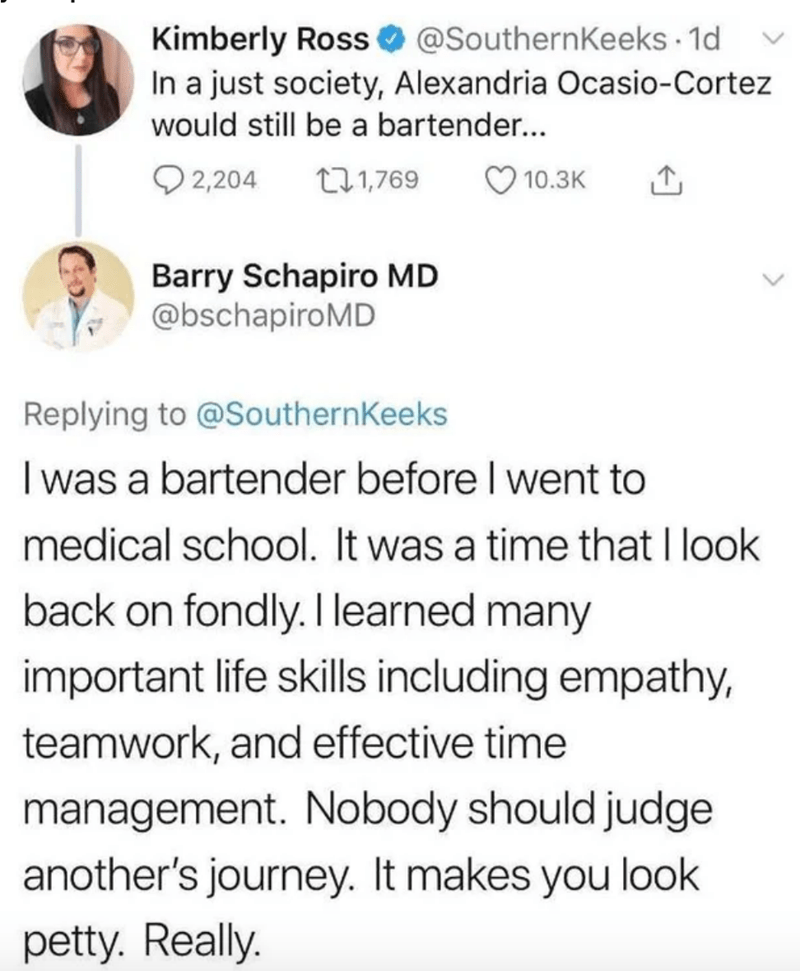 Text - Kimberly Ross O @SouthernKeeks · 1d In a just society, Alexandria Ocasio-Cortez would still be a bartender... O 2,204 271,769 10.3K Barry Schapiro MD @bschapiroMD Replying to @SouthernKeeks I was a bartender before I went to medical school. It was a time that I look back on fondly. I learned many important life skills including empathy, teamwork, and effective time management. Nobody should judge another's journey. It makes you look petty. Really.