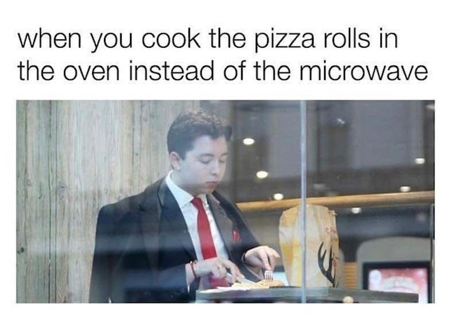 Text - when you cook the pizza rolls in the oven instead of the microwave