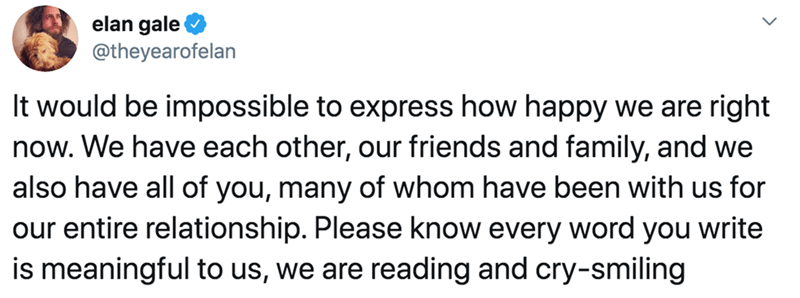 Text - elan gale @theyearofelan It would be impossible to express how happy we are right now. We have each other, our friends and family, and we also have all of you, many of whom have been with us for our entire relationship. Please know every word you write is meaningful to us, we are reading and cry-smiling
