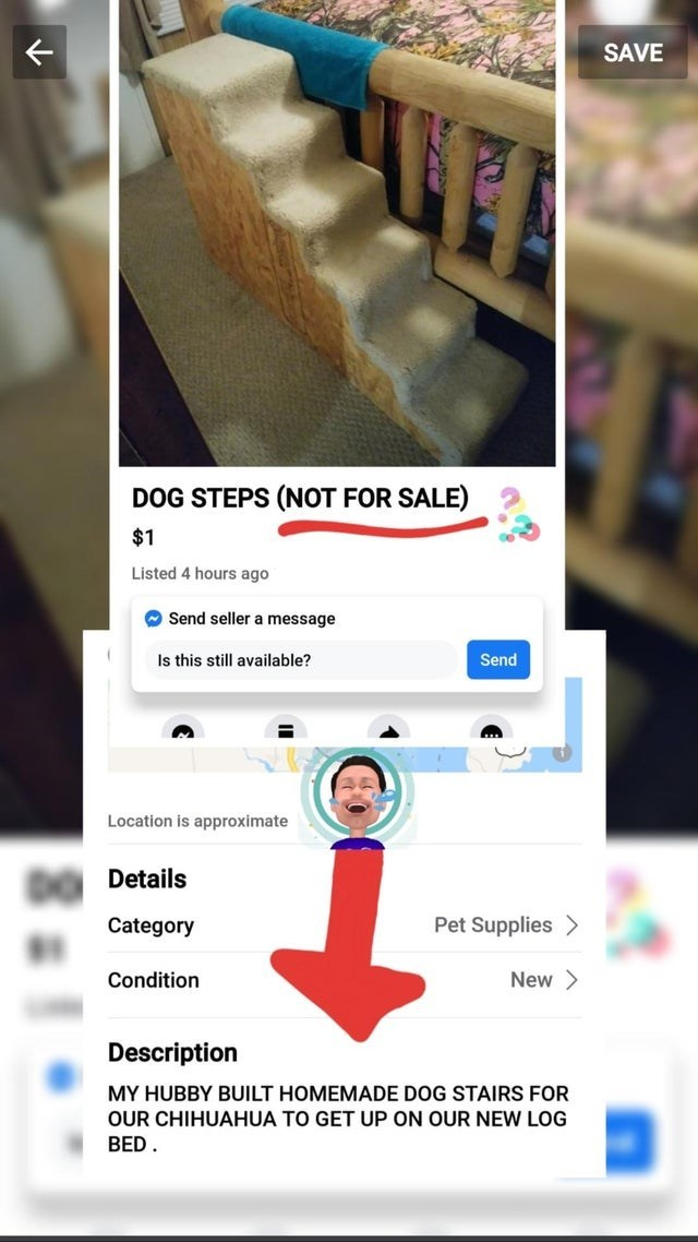 Product - SAVE DOG STEPS (NOT FOR SALE) $1 Listed 4 hours ago O Send seller a message Is this still available? Send Location is approximate Details Pet Supplies > Category New > Condition Description MY HUBBY BUILT HOMEMADE DOG STAIRS FOR OUR CHIHUAHUA TO GET UP ON OUR NEW LOG BED.