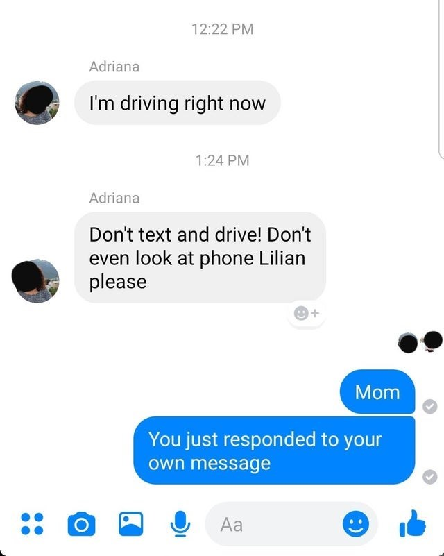 Text - 12:22 PM Adriana I'm driving right now 1:24 PM Adriana Don't text and drive! Don't even look at phone Lilian please Mom You just responded to your own message Aa