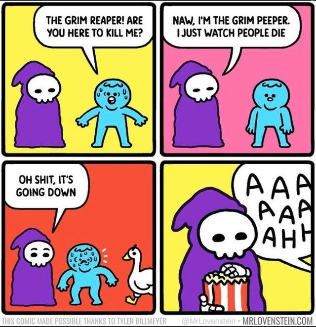 Cartoon - THE GRIM REAPER! ARE NAW, I'M THE GRIM PEEPER. I JUST WATCH PEOPLE DIE YOU HERE TO KILL ME? AAA AAP AHH OH SHIT, IT'S GOING DOWN @MrLovenstein MRLOVENSTEIN.COM THIS COMIC MADE POSSIBLE THANKS TO TYLER BILLMEYER