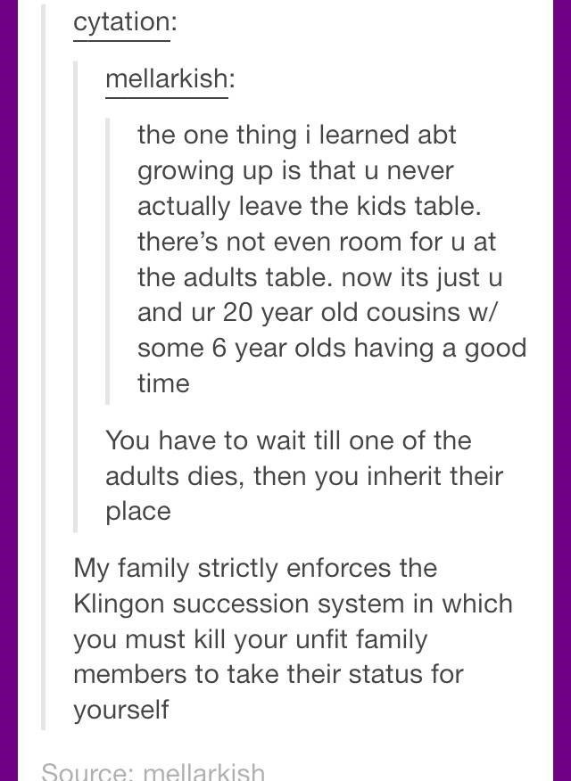 Text - cytation: mellarkish: the one thing i learned abt growing up is that u never actually leave the kids table. there's not even room foru at the adults table. now its just u and ur 20 year old cousins w/ some 6 year olds having a good time You have to wait till one of the adults dies, then you inherit their place My family strictly enforces the Klingon succession system in which you must kill your unfit family members to take their status for yourself Source: mellarkish