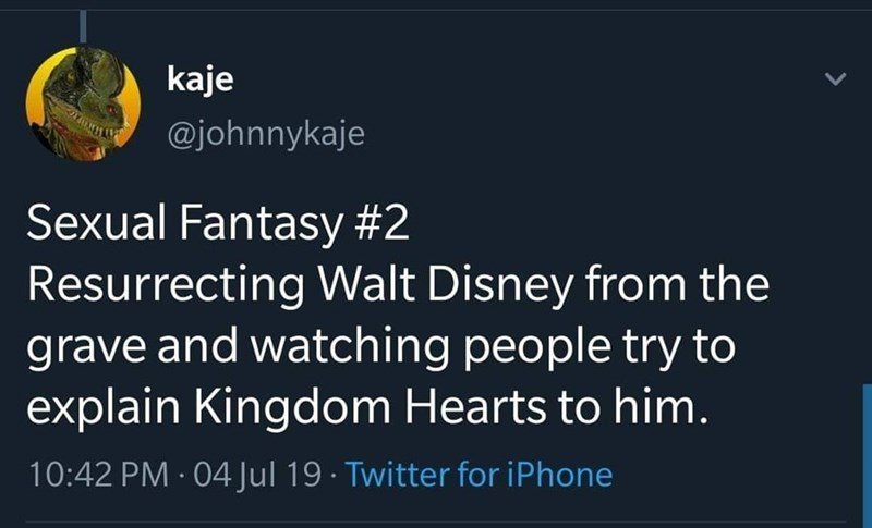 Text - kaje @johnnykaje Sexual Fantasy #2 Resurrecting Walt Disney from the grave and watching people try to explain Kingdom Hearts to him. 10:42 PM · 04Jul 19 · Twitter for iPhone