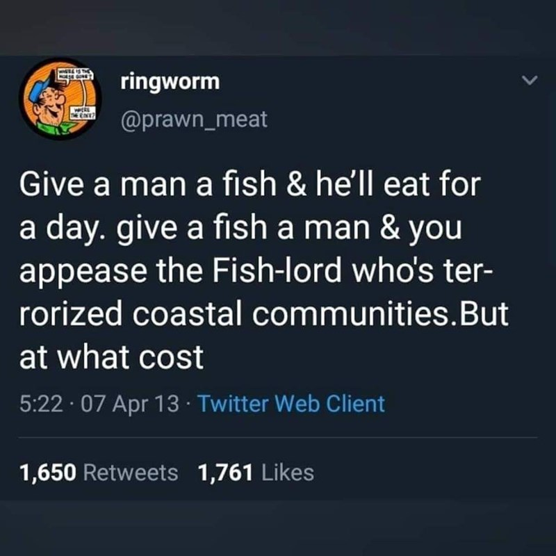 Text - ringworm @prawn_meat Give a man a fish & he'll eat for a day. give a fish a man & you appease the Fish-lord who's ter- rorized coastal communities.But at what cost 5:22 · 07 Apr 13 · Twitter Web Client 1,650 Retweets 1,761 Likes