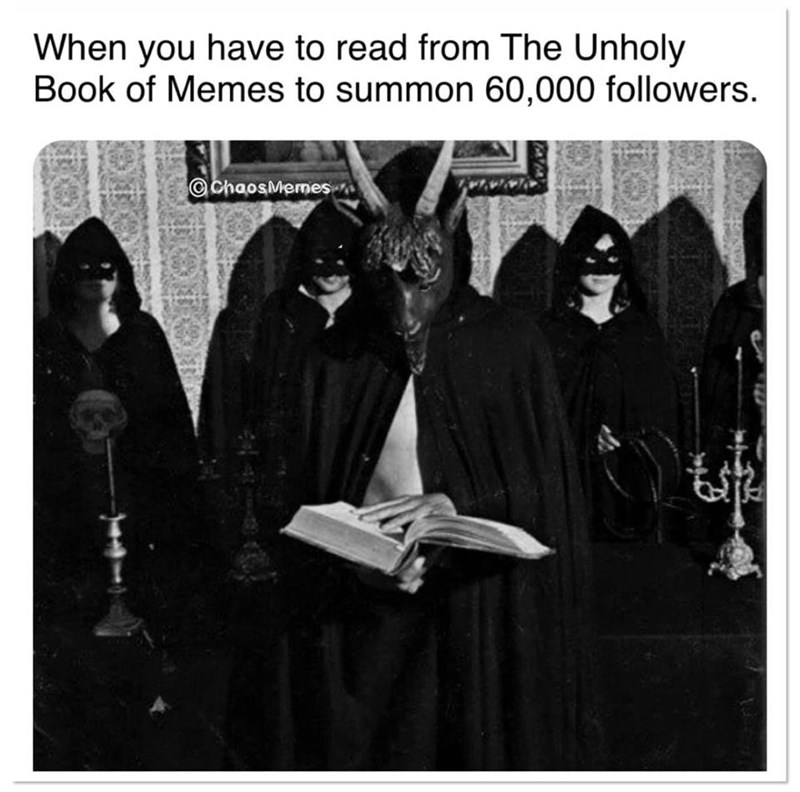 Text - When you have to read from The Unholy Book of Memes to summon 60,000 followers. @chaosMemes