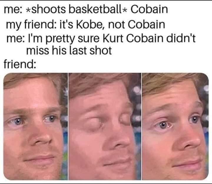 Face - me: *shoots basketball* Cobain my friend: it's Kobe, not Cobain me: I'm pretty sure Kurt Cobain didn't miss his last shot friend: