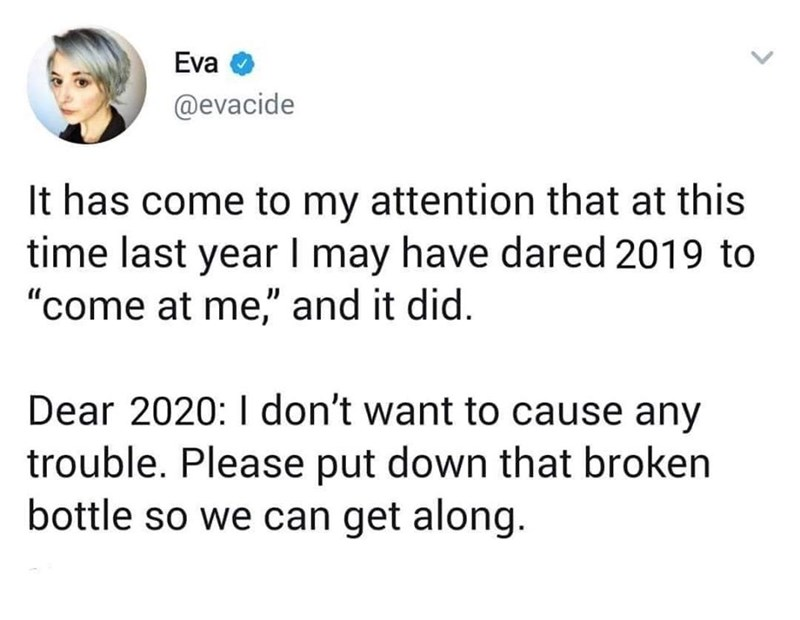 "Text - Eva @evacide It has come to my attention that at this time last year I may have dared 2019 to ""come at me,"" and it did. I don't want to cause any Dear 2020: trouble. Please put down that broken bottle so we can get along."
