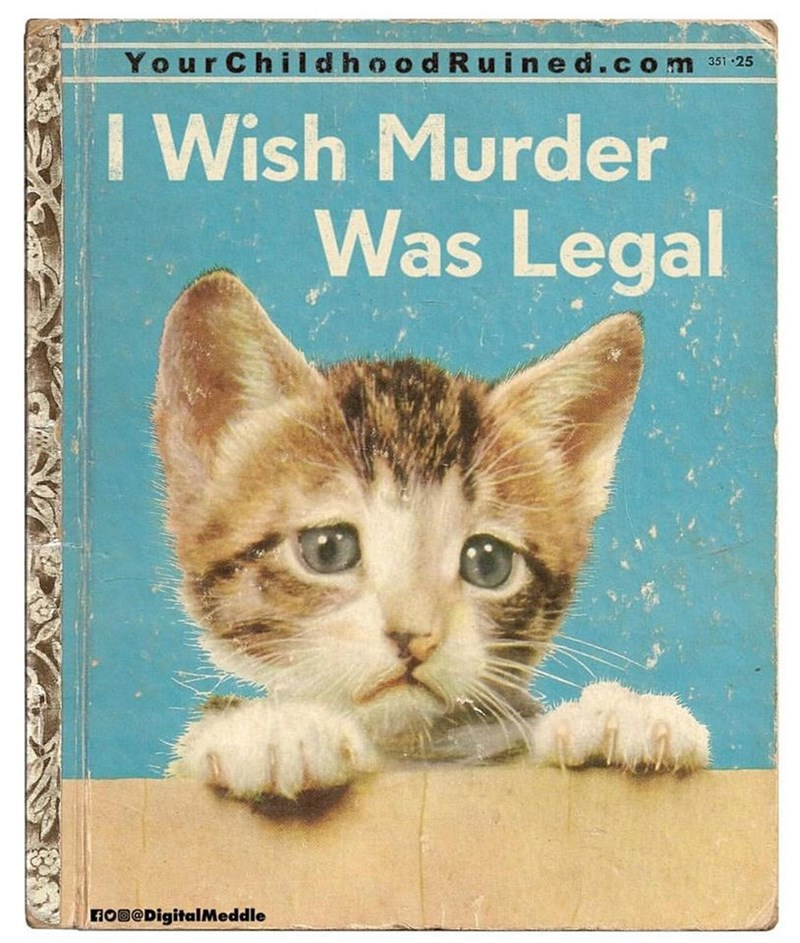 Cat - 351 -25 d Ruined.com YourChildhoo I Wish Murder Was Legal FOD@DigitalMeddle
