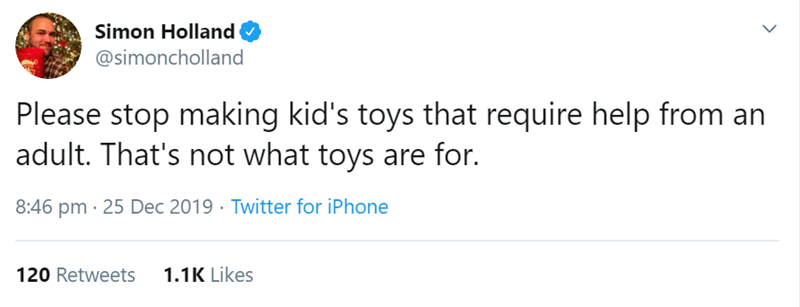 Text - Simon Holland O @simoncholland Please stop making kid's toys that require help from an adult. That's not what toys are for. 8:46 pm · 25 Dec 2019 · Twitter for iPhone 1.1K Likes 120 Retweets
