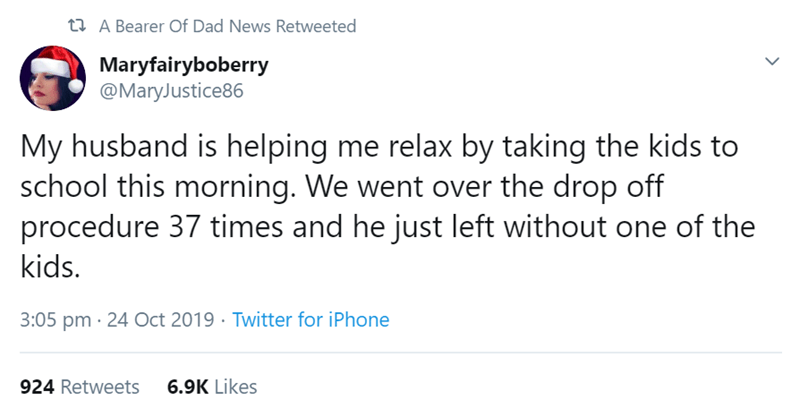 Text - 3 A Bearer Of Dad News Retweeted Maryfairyboberry @MaryJustice86 My husband is helping me relax by taking the kids to school this morning. We went over the drop off procedure 37 times and he just left without one of the kids. 3:05 pm · 24 Oct 2019 · Twitter for iPhone 6.9K Likes 924 Retweets