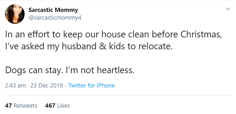 Text - Sarcastic Mommy @sarcasticmommy4 In an effort to keep our house clean before Christmas, I've asked my husband & kids to relocate. Dogs can stay. I'm not heartless. 2:43 am · 23 Dec 2019 · Twitter for iPhone 467 Likes 47 Retweets