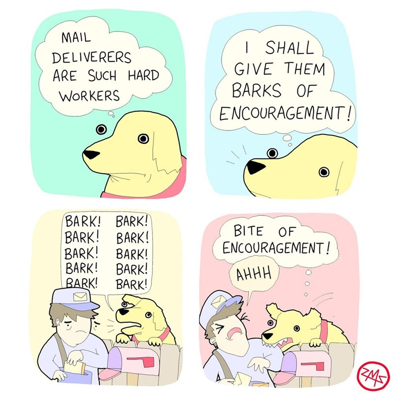 Cartoon - MAIL I SHALL DELIVERERS ARE SUCH HARD GIVE THEM BARKS OF WORKERS ENCOURAGEMENT! BARK! BARK! BARK! BITE OF ENCOURAGEMENT! BARK! BARK! BARK! BARK! BARK! АННН BARK! BARK!