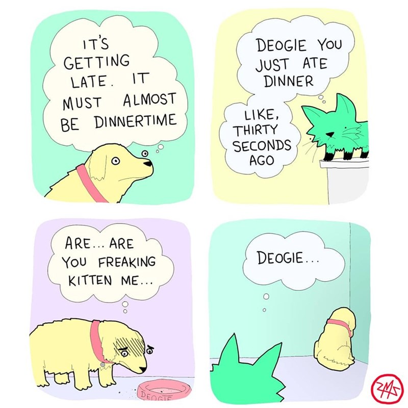 Cartoon - IT'S GETTING LATE. IT ALMOST DEOGIE YOU JUST ATE DINNER MUST BE DINNERTIME LIKE, THIRTY SECONDS AGO ARE... ARE DEOGIE... You FREAKING KITTEN ME... DENGIE