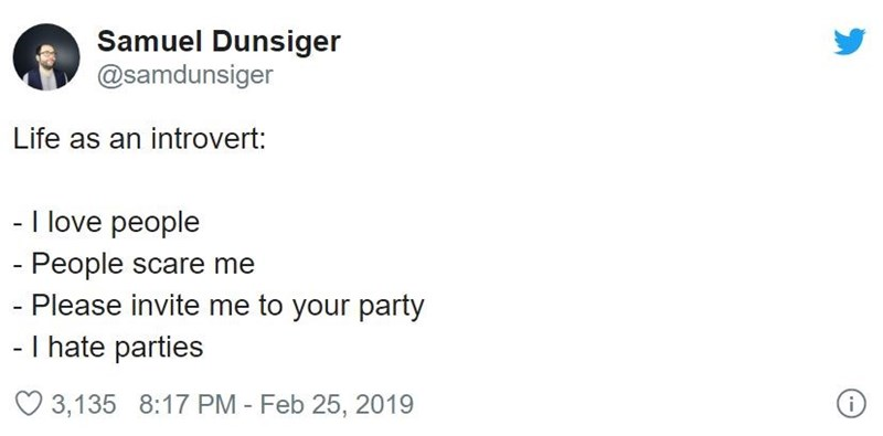 Text - Samuel Dunsiger @samdunsiger Life as an introvert: - I love people - People scare me - Please invite me to your party - I hate parties O 3,135 8:17 PM - Feb 25, 2019