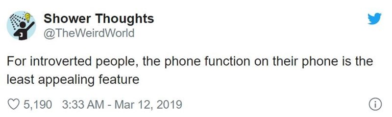 Text - Shower Thoughts @TheWeirdWorld For introverted people, the phone function on their phone is the least appealing feature 5,190 3:33 AM - Mar 12, 2019