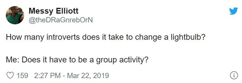 Text - Messy Elliott @theDRaGnrebOrN How many introverts does it take to change a lightbulb? Me: Does it have to be a group activity? 159 2:27 PM - Mar 22, 2019