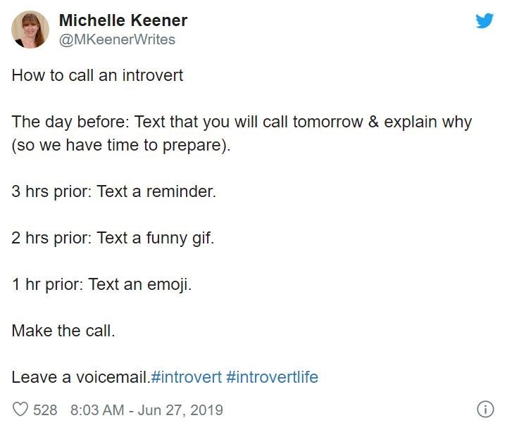 Text - Michelle Keener @MKeenerWrites How to call an introvert The day before: Text that you will call tomorrow & explain why (so we have time to prepare). 3 hrs prior: Text a reminder. 2 hrs prior: Text a funny gif. 1 hr prior: Text an emoji. Make the call. Leave a voicemail.#introvert #introvertlife 528 8:03 AM - Jun 27, 2019