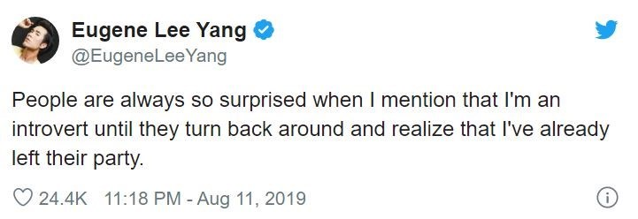 Text - Eugene Lee Yang @EugeneLeeYang People are always so surprised when I mention that l'm an introvert until they turn back around and realize that l've already left their party. 24.4K 11:18 PM - Aug 11, 2019