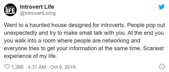 Text - IN Introvert Life IFE @IntrovertLiving Went to a haunted house designed for introverts. People pop out unexpectedly and try to make small talk with you. At the end you you walk into a room where people are networking and everyone tries to get your information at the same time. Scariest experience of my life. O 1,395 4:31 AM - Oct 6, 2019