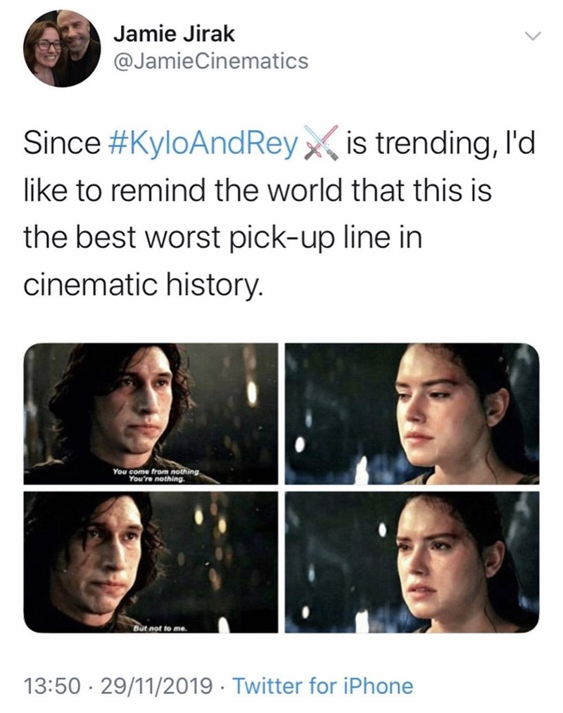 Face - Jamie Jirak @JamieCinematics Since #KyloAndReyx, is trending, Il'd like to remind the world that this is the best worst pick-up line in cinematic history. You come from nothing. You're nothing. But not to me. 13:50 · 29/11/2019 · Twitter for iPhone