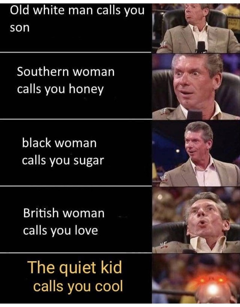 Facial expression - Old white man calls you son Southern woman calls you honey black woman calls you sugar British woman calls you love The quiet kid calls you cool
