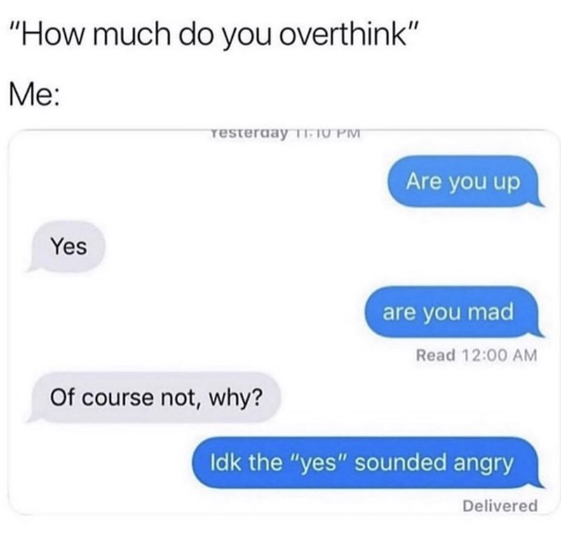 """Text - """"How much do you overthink"""" Me: resteraay 11-1U PM Are you up Yes are you mad Read 12:00 AM Of course not, why? Idk the """"yes"""" sounded angry Delivered"""
